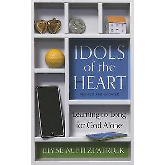 Idols of the Heart - Learning to Long for God Alone by Elyse Fitzpatri