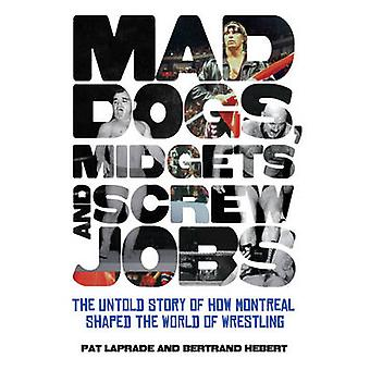 Mad Dogs - Midgets and Screw Jobs - The Untold Story of How Montreal S