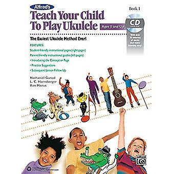Alfred's Teach Your Child to Play Ukulele, Bk 1: The Easiest Ukulele Method Ever!, Book & CD (Teach Your Child)