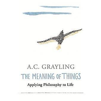 The Meaning of Things - Applying Philosophy to Life by A. C. Grayling