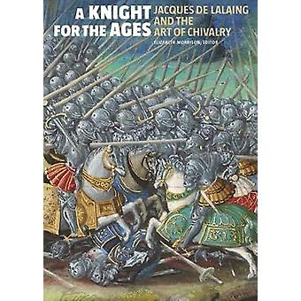 A Knight for the Ages - Jacques de Lalaing and the Art of Chivalry by