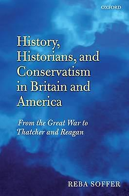 History Historians and Conservatism in Britain and America From the Great War to Thatcher and Reagan by Soffer & Reba N.