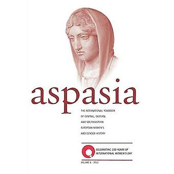 Aspasia  Volume 6 The International Yearbook of Central Eastern and Southeastern European Womens and Gender History by De Haan & Francisca