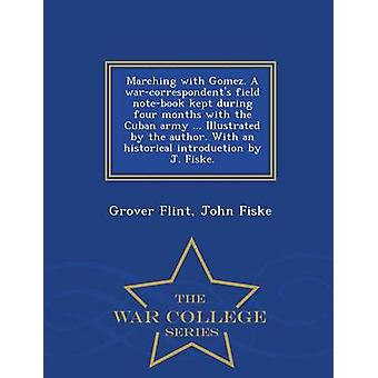 Marching with Gomez. A warcorrespondents field notebook kept during four months with the Cuban army ... Illustrated by the author. With an historical introduction by J. Fiske.  War College Series by Flint & Grover