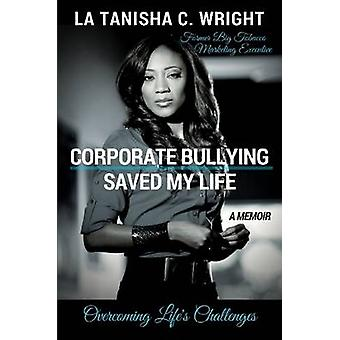 Corporate Bullying Saved My Life Overcoming Lifes Challenges by Wright & La Tanisha C.