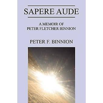 Sapere Aude A Memoir of Peter Fletcher Binnion by Binnion & Peter F.