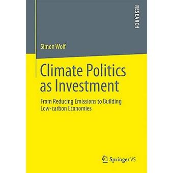 Climate Politics as Investment  From Reducing Emissions to Building Lowcarbon Economies by Wolf & Simon