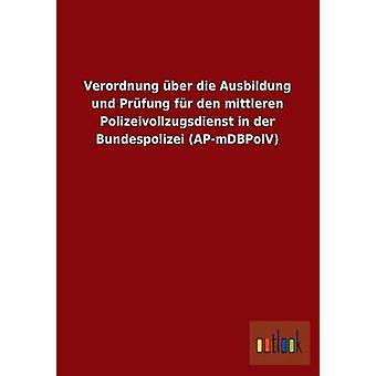 Verordnung ber die Ausbildung und Prfung fr den mittleren Polizeivollzugsdienst in der Bundespolizei APmDBPolV by ohne Autor