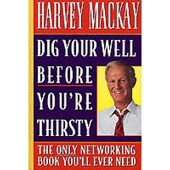 Dig Your Well Before You're Thirsty - The Only Networking Book You'll