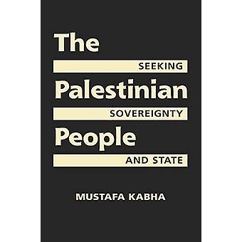 The Palestinian People - Seeking Sovereignty and State by Mustafa Kabh