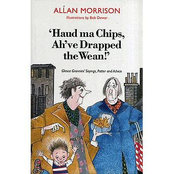 Haud Ma Chips Ah've Drapped the Wean!: Glesca Grannies' Sayings Patter and Advice (Paperback) by Morrison Allan Dewar Bob