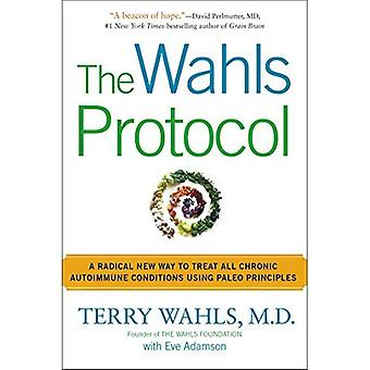 Wahls Protocol, The : A Radical New Way to Treat All Chronic Autoimmune Conditions Using Paleo Principles