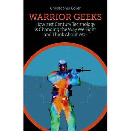 Warrior Geeks  How 21st Century Technology is Changing the Way We Fight and Think About War