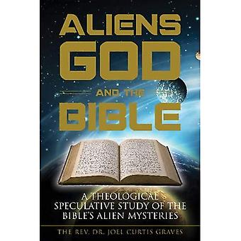 Aliens, God, and the Bible: A Theological Speculative Study of the Bible's Alien Mysteries