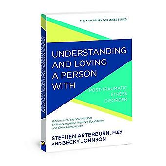 Understanding and Loving a Person with Post-Traumatic Stress Disorder: Biblical and Practical Wisdom to Build Empathy, Preserve Boundaries, and Show Compassion (Arterburn Wellness)