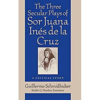 The Three Secular Plays of Sor Juana Ines de La Cruz A Critical Study by Schmidhuber & Guillermo