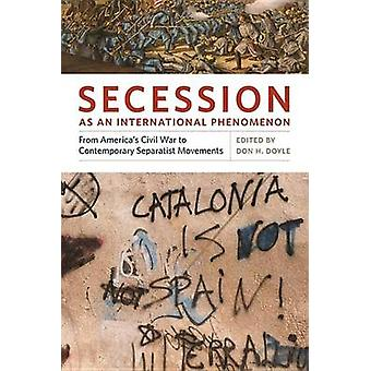 Secession as an International Phenomenon From Americas Civil War to Contemporary Separatist Movements by Doyle & Don H.