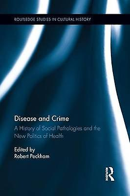 Disease and Crime  A History of Social Pathologies and the nouveau Politics of Health by Peckham & Robert