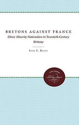 The Bretons Against France Ethnic Minority Nationalism in TwentiethCentury Brittany by Reece & Jack E.