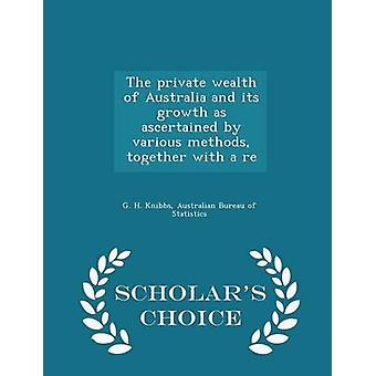 The private wealth of Australia and its growth as ascertained by various methods together with a re  Scholars Choice Edition by Knibbs & G. H.