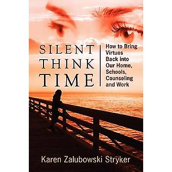 Silent Think Time How to Bring Virtues Back into Our Home Schools Counseling and Work by Stryker & Karen Zalubowski
