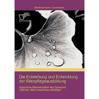 Die Entstehung und Entwicklung der Altenpflegeausbildung Historische Rekonstruktion des Zeitraums 1950 bis 1994 in NordrheinWestfalen by Khn & Cornelia