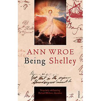 Being Shelley - The Poet's Search for Himself by Ann Wroe - 9780099507