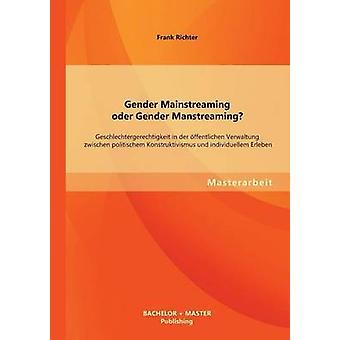 Gender Mainstreaming Oder Gender Manstreaming Geschlechtergerechtigkeit in Der Offentlichen Verwaltung Zwischen Politischem Konstruktivismus Und Indi by Richter & Frank