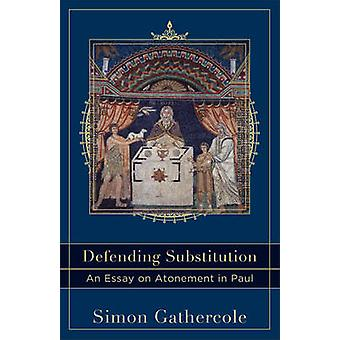 Defending Substitution - An Essay on Atonement in Paul by Simon Gather