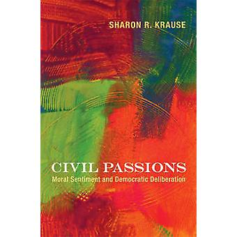 Civil Passions - Moral Sentiment and Democratic Deliberation by Sharon