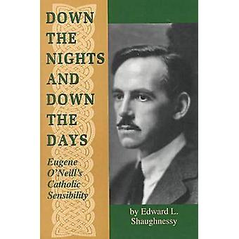 Down the Nights and Down the Days Eugene ONeills Catholic Sensibility by Shaughnessy & Edward L.