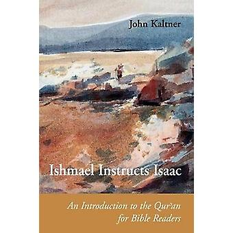 Ishmael Instructs Isaac An Introduction to the Quran for Bible Readers by Kaltner & John