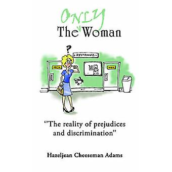 The Only Woman  The reality of prejudices and descrimination by Adams & Hazeljean Cheeseman