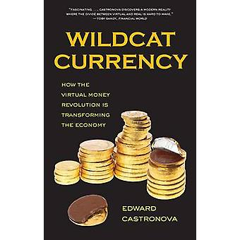 Wildcat Currency - How the Virtual Money Revolution is Transforming th