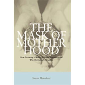 The Mask of Motherhood - How Becoming a Mother Changes Everything and