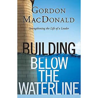 Building Below the Waterline - Strengthening the Life of a Leader by G