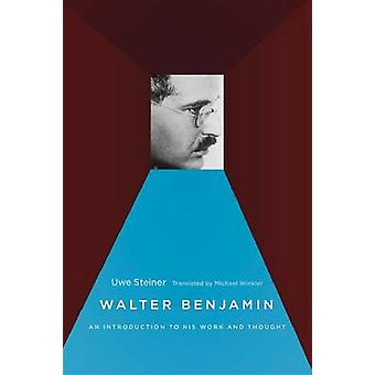 Walter Benjamin - An Introduction to His Work and Thought by Uwe Stein