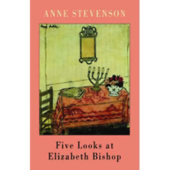 Five Looks at Elizabeth Bishop (annotated edition) by Anne Stevenson