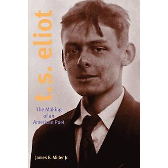 T. S. Eliot The Making of an American Poet 18881922 by Miller & James E. & Jr.