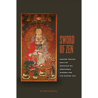 Sword of Zen Master Takuan and His Writings on Immovable Wisdom and the Sword Tale by Haskel & Peter