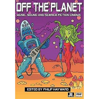 Off the Planet Music Sound and Science Fiction Cinema by Hayward & Philip