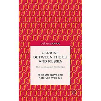 Ukraine Between the EU and Russia The Integration Challenge by Dragneva & Rilka