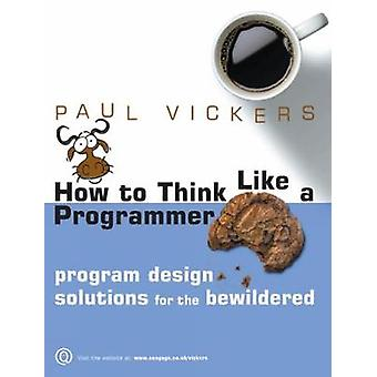 How To Think Like A Programmer Program Design Solutions for the Bewildered by Vickers & Paul