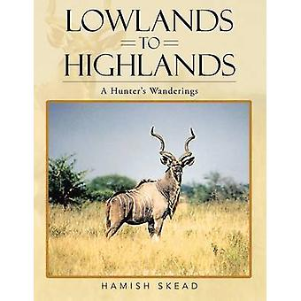 Lowlands to Highlands A Hunters Wanderings by Skead & Hamish