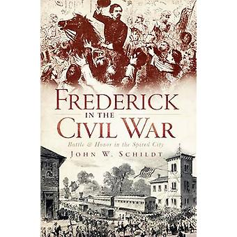 Frederick in the Civil War - Battle & Honor in the Spired City by John