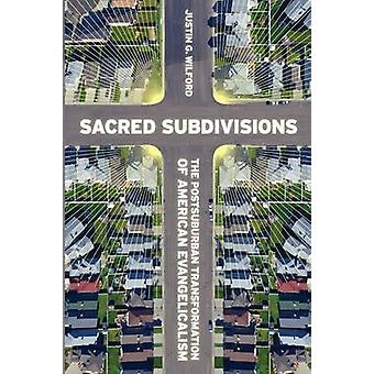 Sacred Subdivisions The Postsuburban Transformation of American Evangelicalism by Wilford & Justin