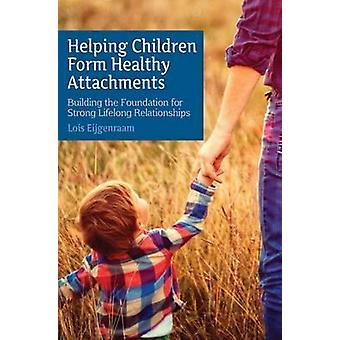 Helping Children Form Healthy Attachments - Building the Foundation fo