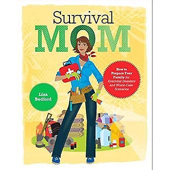 Overleven de moeder: Hoe voor te bereiden op uw familie alledaagse rampen en Worst-Case scenario 's