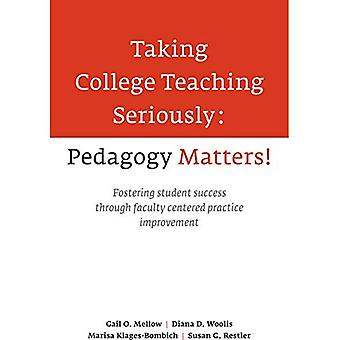 Taking College Teaching Seriously: Pedagogy Matters! Fostering Student Success Through Faculty Centered Practice...
