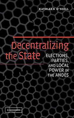 Decentralizing the State Elections Parcravates and Local Power in the Andes by ONeill & Kathleen